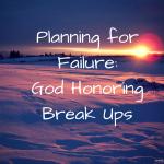Planning for Failure-God-honoring Break Ups