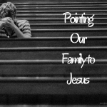 Pointing Our Family to Jesus