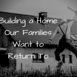 Building a Home Our Families Want to Return To