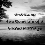 Embracing the Quiet Life of a Sacred Marriage